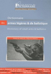Dictionnaire des armes légères et de balisitique Français-Anglais : Dictionary of Small Arms and Ballistics English-French