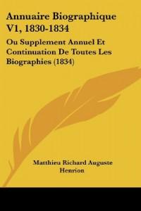 Annuaire Biographique V1, 1830-1834: Ou Supplement Annuel Et Continuation de Toutes Les Biographies (1834)
