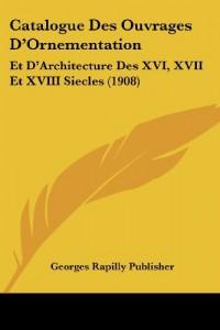 Catalogue Des Ouvrages D'Ornementation: Et D'Architecture Des XVI, XVII Et XVIII Siecles (1908)