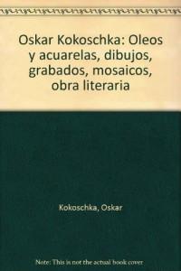 Oskar Kokoschka: Oleos y acuarelas, dibujos, grabados, mosaicos, obra literaria
