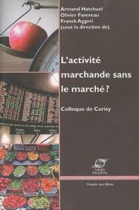L'activité marchande sans le marché: Colloque de Cerisy.