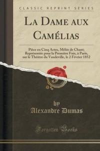 La Dame Aux Camelias: Piece En Cinq Actes, Melee de Chant; Representee Pour La Premiere Fois, a Paris, Sur Le Theatre Du Vaudeville, Le 2 Fevrier 1852 (Classic Reprint)