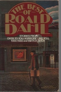 The Best of Roald Dahl: Stories from Over to You, Someone Like You, Kiss Kiss, and Switch Bitch