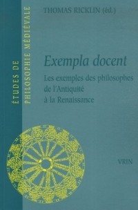Exempla docent : Les exemples des philosophes de l'Antiquité à la Renaissance, Actes du colloque international 23-25 octobre 2003, Université de Neuchâtel