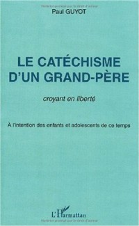 Le catechisme d'un grand-pere. croyant en liberte a l'intention des enfants & adolescents de ce tem.