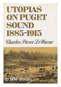 Utopias on Puget Sound, 1885-1915 [By] Charles Pierce Lewarne