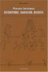 Pharaons hérétiques : Hatshepsout, Akhenaton, Nefertiti