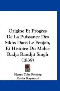 Origine Et Progres de La Puissance Des Sikhs Dans Le Penjab, Et Histoire Du Maha-Radja Randjit Singh (1839)