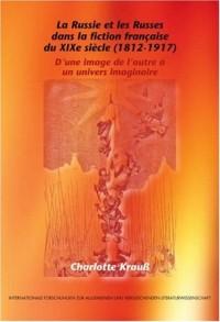 La Russie et les Russes dans la Fiction Francaise du XIXe Siecle (1812-1917): D'une Image de L'autre a un Univers Imaginaire