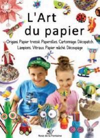 L'art du papier : Origami, papier tressé, paperolles, cartonnage, décopatch, lampions, vitraux, papier maché, découpage