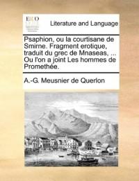 Psaphion, Ou La Courtisane de Smirne. Fragment Erotique, Traduit Du Grec de Mnaseas, ... Ou L'On a Joint Les Hommes de Promethe.
