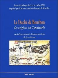 Le Duché de Bourbon, des origines au Connétable suivi d'un extrait du Désastre de Pavie de Jean Giono. : Actes du colloque des 5 et 6 octobre 2000, Musée Anne-de-Beaujeu, Moulins