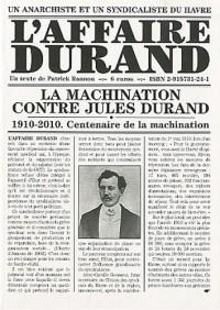 L'affaire Durand : 1910-2010, centenaire de la machination contre Jules Durand, anarchiste et syndicaliste du Havre