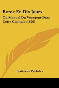 Rome En Dix Jours: Ou Manuel Du Voyageur Dans Cette Capitale (1870)