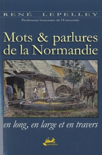 Mots & parlures de la Normandie en long, en large et en travers