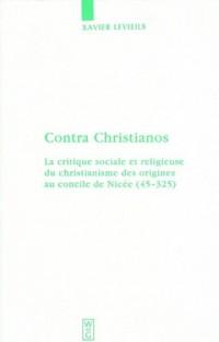 Contra Christianos: La Critique Sociale Et Religieuse Du Christianisme Des Origines Au Concile De Nicee (45-325)