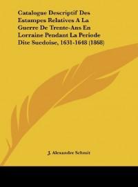 Catalogue Descriptif Des Estampes Relatives ALA Guerre de Trente-ANS En Lorraine Pendant La Periode Dite Suedoise, 1631-1648 (1868)