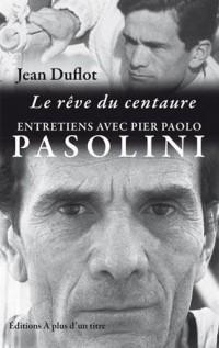 Le rêve du centaure : entretiens Pasolini-Duflot