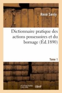 Dictionnaire Pratique des Actions Possessoires et du Bornage. Tome 1