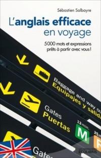 L'anglais efficace en voyage: Plus de 5 000 mots et expressions prêts à partir avec vous !