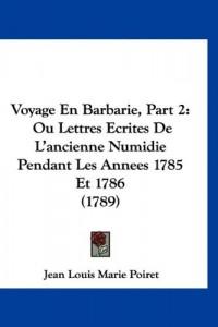 Voyage En Barbarie, Part 2: Ou Lettres Ecrites de L'Ancienne Numidie Pendant Les Annees 1785 Et 1786 (1789)