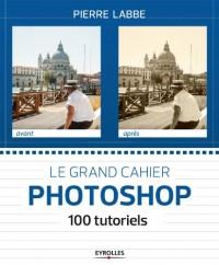 Le grand cahier Photoshop : 100 tutoriels