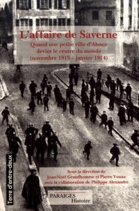 L'affaire de Saverne : Quand une petite ville d'Alsace devint le centre du monde (novembre 1913 - janvier 1914)