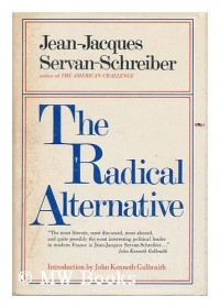 The Radical Alternative [By] Jean-Jacques Servan-Schreiber and Michel Albert. Introd. by John Kenneth Galbraith. Translated by H. A. Fields