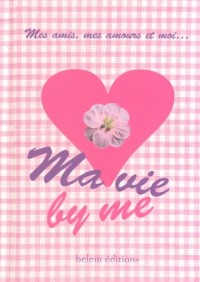 Ma vie by me : Mes amis, mes amours et moi...