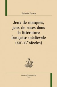 Jeux de masques, jeux de ruses dans la littérature française médiévale : (XIIe-XVe siècles)