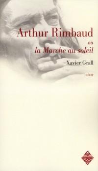 Arthur Rimbaud Ou la Marche au Soleil