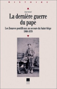 La dernière guerre du pape : Les Zouaves pontificaux au secours du Saint-Siège (1860-1870)