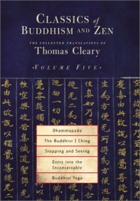 Classics of Buddhism and Zen: The Dhammapada, the Buddhist I Ching, Stopping and Seeing, Entry into the Inconceivable, Buddhist Yoga
