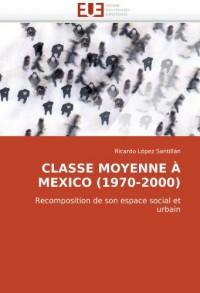 CLASSE MOYENNE À MEXICO (1970-2000): Recomposition de son espace social et urbain