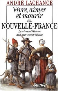 Vivre, aimer et mourir en Nouvelle France : La vie quotidienne au XVIIème et XVIIIème siècles