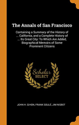 The Annals of San Francisco: Containing a Summary of the History of ... California, and a Complete History of ... Its Great City: To Which Are Added, Biographical Memoirs of Some Prominent Citizens