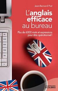 L'anglais efficace au bureau: Plus de 6 000 mots et expressions essentiels pour être opérationnel !