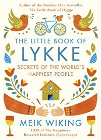 The Little Book of Lykke : A sense of purpose, smiling more and other reasons why the Danes are the happiest people in the world