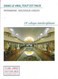 Dans le vrai, tout est faux ? Patrimoine : nouveaux usages : Actes du 10e colloque interdisciplinaire Icône-Image, 26-27 septembre 2014