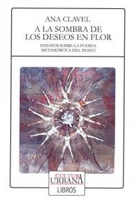 A la sombra de los deseos en flor : ensayos sobre la fuerza metamórfica del deseo / Ana Clavel.