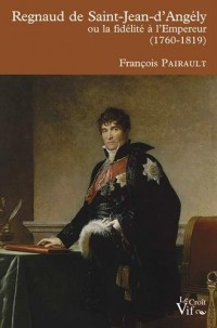 Regnaud de Saint Jean d 'Angély ou la fidélité à l'empereur (1760- 1819)