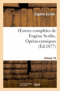 Oeuvres Completes de Eugène Scribe, Operas-Comiques. Ser. 4, Vol. 16