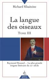 La langue des oiseaux : Tome 3, Raymond Roussel... La plus grande énigme littéraire du XXe siècle