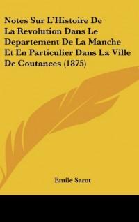 Notes Sur L'Histoire de La Revolution Dans Le Departement de La Manche Et En Particulier Dans La Ville de Coutances (1875)