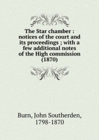 The Star chamber : notices of the court and its proceedings ; with a few additional notes of the High commission (1870)