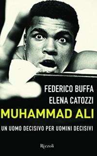 Muhammad Ali. Un uomo decisivo per uomini decisivi