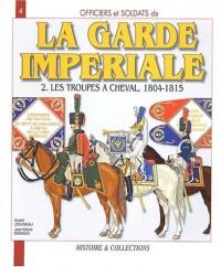 Officiers et soldats de la Garde impériale (1804-1815) : Tome 2, Les troupes à cheval