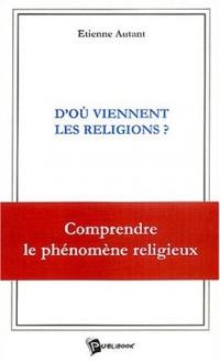 D'où viennent les religions ? : Comprendre le phénomène religieux