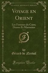 Voyage En Orient, Vol. 1: Les Femmes Du Caire; Druses Et Maronites (Classic Reprint)