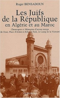 Les juifs de la République en Algérie et au Maroc : Chroniques et Mémoires d'autres temps (de Oran, Place d'Armes à Ribat-el-Fath, le Camp de la Victoire)